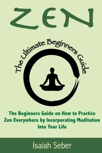 9781535535366: Zen: The Beginners Guide on How to Practice Zen Everywhere by Incorporating Meditation Into Your Life (Buddhism - Improve Your Daily Life with Happiness and Inner Peace Using Meditation)