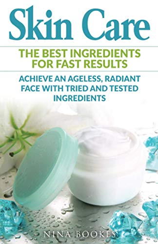 9781535536325: Skin Care: The Best Ingredients For Fast Results Achieve an Ageless, Radiant Face with Tried and Tested Ingredients (Skin Care Recipes, Anti-aging, ... Youthful Skin, DIY Skincare, Beautiful Skin)