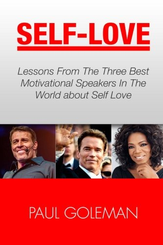 9781535557948: Self-Love: Lessons From The 3 Best Motivational Speakers In The World. Learn from: Tony Robbins, Oprah Winfrey and Arnold Schwarzenegger. (Love ... For Self Love, Self Confidence & Self Esteem)