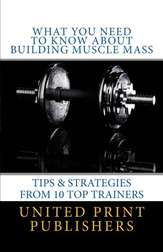 9781535559058: What You Need to Know About Building Muscle Mass: Tips & Strategies from 10 Top Trainers