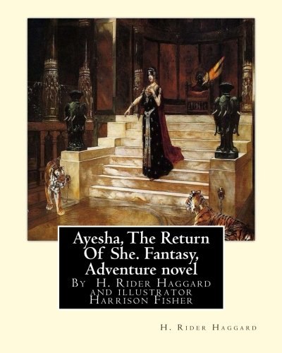 9781535563062: Ayesha, The Return Of She, by H. Rider Haggard (novel)A History of Adventure:: Harrison Fisher (July 27,1875 or 1877-January 19,1934)was an American illustrator.