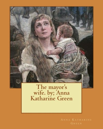 The Mayor's Wife. By; Anna Katharine Green: Green, Anna Katharine