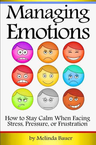 9781535572576: Managing Emotions: How to Stay Calm When Facing Stress, Pressure, or Frustration ~ ( Emotional Management | Emotional Control )