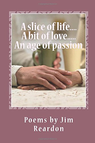 9781535583206: A slice of life....A bit of love.....An age of passion: Poems by Jim Reardon