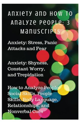 9781535583503: Anxiety and How to Analyze People: 3 Manuscripts: Anxiety: Stress, Panic Attacks and Fear, Anxiety: Shyness, Constant Worry, and Trepidation,How to ... Your Mind and Regain Your Life) (Volume 7)