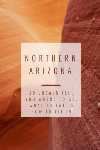 Northern Arizona: 10 Locals Tell You Where to Go, What to Eat, & How to Fit In: Gigi Griffis