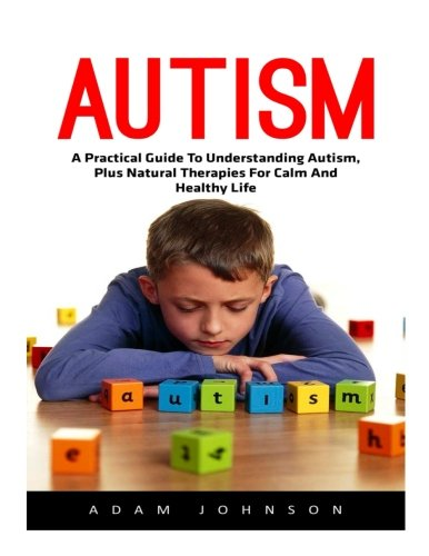 9781535591225: Autism: A Practical Guide To Understanding Autism, Plus Natural Therapies For Calm And Healthy Life! (Autism Spectrum Disorders, Autism Diagnosis, Autistic Children)