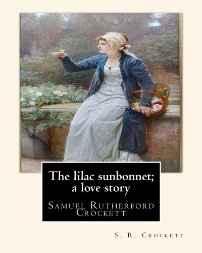 The lilac sunbonnet; a love story, By: S R Crockett