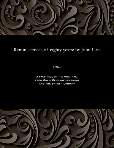 Reminiscences of Eighty Years: By John Urie: John Urie