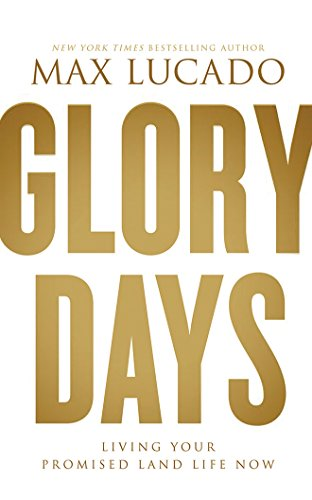 Glory Days: Living Your Promised Land Life Now: Max Lucado