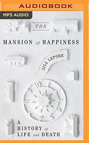 The Mansion of Happiness: A History of Life and Death: Jill Lepore