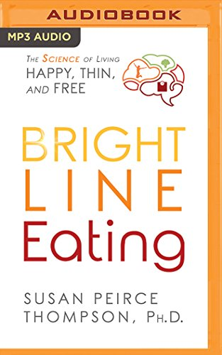 Bright Line Eating: The Science of Living Happy, Thin & Free: Susan Peirce Thompson PhD