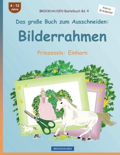 9781536805642: BROCKHAUSEN Bastelbuch Bd. 4 - Das große Buch zum Ausschneiden: Bilderrahmen: Prinzessin: Einhorn: Volume 4