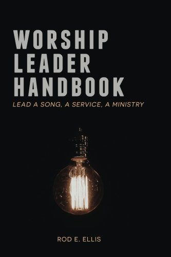Worship Leader Handbook: Lead a Song, a Service, a Ministry: Rod E Ellis