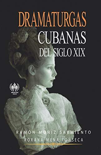 Dramaturgas Cubanas del Siglo XIX: Muniz Sarmiento, Ramon