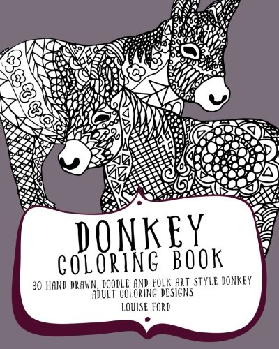 Donkey Coloring Book: 30 Hand Drawn, Doodle and Folk Art Style Donkey Adult Coloring Designs 9781536829990 This Donkey Coloring Book is a Great Way to Unwind and De-Stress! Do you love Donkeys or know someone who does? Then this book of 30 Don