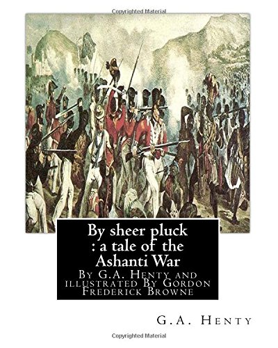 9781536844702: By sheer pluck : a tale of the Ashanti War, By G.A. Henty and illustrated: By Gordon Frederick Browne (15 April 1858 – 27 May 1932) was an English ... the late 19th century and early 20th century.