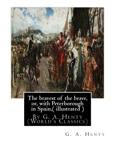 9781536850505: The bravest of the brave, or, with Peterborough in Spain,( illustrated ): By G. A. Henty (World's Classics)