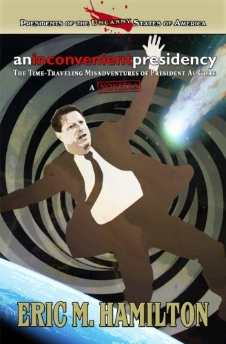 9781536873634: An Inconvenient Presidency: The Time-Traveling Misadventures of President Al Gore (Presidents of the Uncanny States of America)