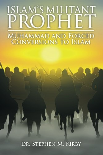 Islam's Militant Prophet: Muhammad and Forced Conversions: Kirby, Dr Stephen