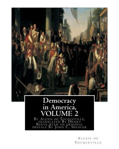 9781536901979: Democracy in America, By Alexis de Tocqueville, translated By Henry Reeve: (9 September 1813 – 21 October 1895)VOLUME 2,with an original preface and ... C. Spencer(January 8, 1788 – May 17, 1855)