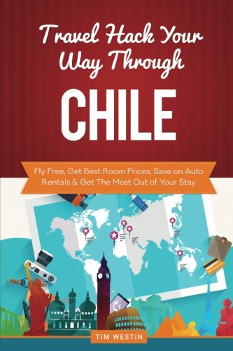 9781536907889: Travel Hack Your Way Through Chile: Fly Free, Get Best Room Prices, Save on Auto Rentals & Get The Most Out of Your Stay