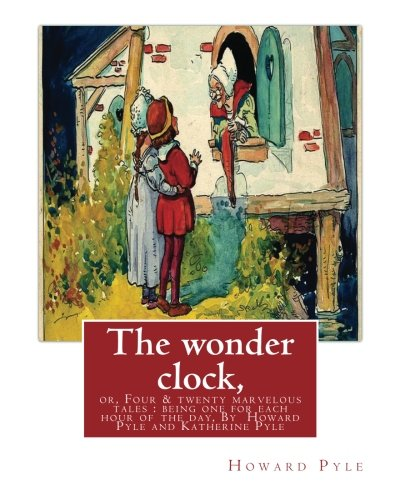 The Wonder Clock, Or, Four and Twenty: Pyle, Howard