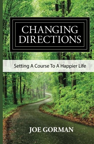 Changing Directions: Setting A Course to a Happier Life: Joe Gorman