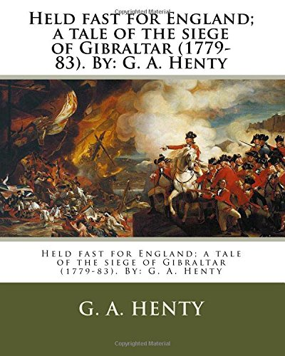 9781536947526: Held fast for England; a tale of the siege of Gibraltar (1779-83). By: G. A. Henty