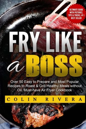 Fry Like a Boss: Over 50 Easy to Prepare and Most Popular Recipes to Roast & Grill Healthy ...