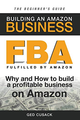 FBA - Building an Amazon Business - the Beginner's Guide : Why and How to Build a Profitable Business on Amazon