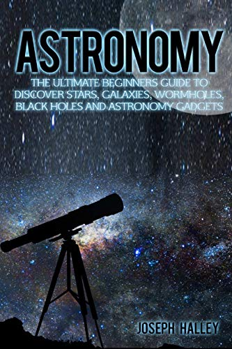 9781536962932: Astronomy: The Ultimate Beginners Guide To Discover Stars, Galaxies, Wormholes, Black Holes and Astronomy Gadgets