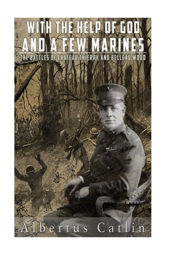 9781536964233: With the Help of God and a Few Marines: The Battles of Chateau Thierry and Belleau Wood