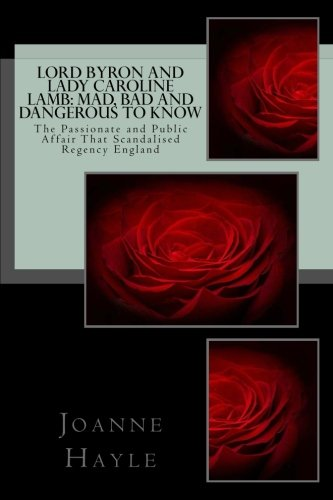 Lord Byron and Lady Caroline Lamb: Mad, Bad And Dangerous To Know: The Passionate and Public Affair...