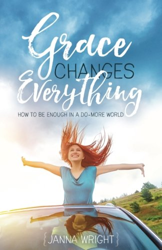 Grace Changes Everything: How To Be Enough In A Do More World