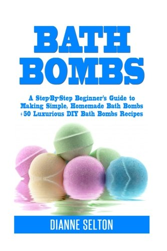 9781537005423: Bath Bombs: A Step-By-Step Beginner's Guide to Making Simple, Homemade Bath Bombs + 50 Luxurious DIY Bath Bombs Recipes (bath bombs for beginners, bath bombs recipes book, bath salts, body scrubs)