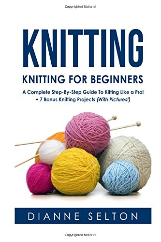 9781537007366: Knitting: Knitting for Beginners – A Complete Step-By-Step Guide To Knitting Like a Pro! + 7 Bonus Knitting Projects (With Pictures!) (knitting socks,crocheting for dummies patterns)