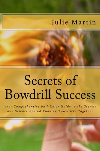 9781537015576: Secrets of Bowdrill Success: Your Comprehensive Full Color Guide to the Secrets and Science Behind Rubbing Two Sticks Together