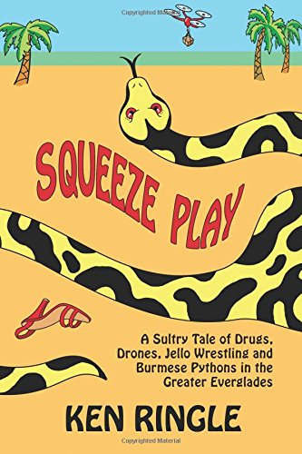 Squeeze Play: A Sultry Tale of Drugs, Drones, Jello Wrestling and Burmese Pythons in the Greater ...