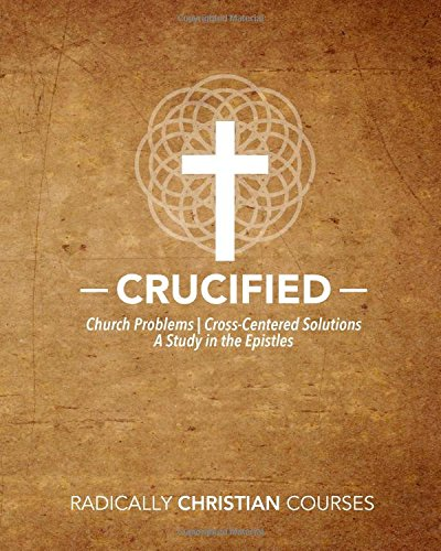 9781537016900: Crucified: Church Problems | Cross-Centered Solutions, A Study in the Epistles (Radically Christian Courses)