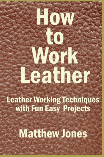 How to Work Leather: Leather Working Techniques: Jones, Matthew