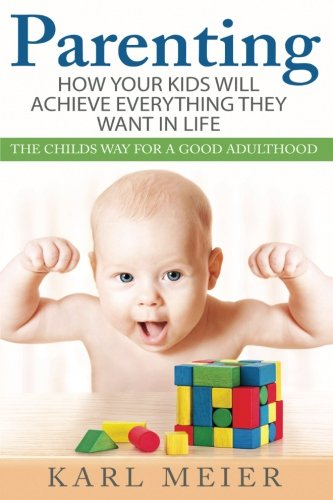 9781537055015: Parenting: The Childs Way For a Good Adulthood: How Your Kids Will Achieve Everything They Want in Life