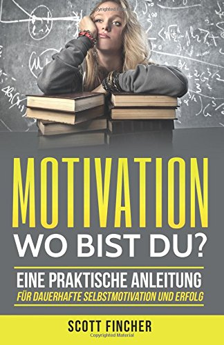 9781537102030: Motivation, wo bist du?: Eine praktische Anleitung für dauerhafte Selbstmotivation und Erfolg. (Motivationstraining, Motivation im Alltag, Motivation ... Motivation und Disziplin,) (German Edition)