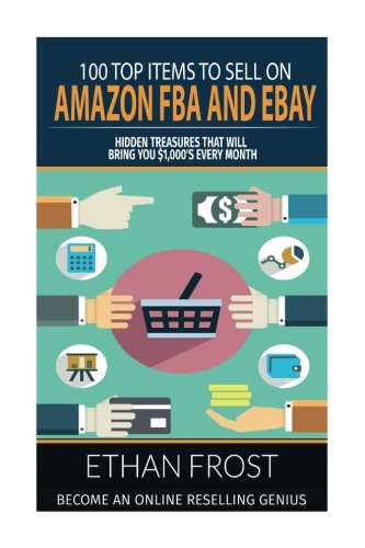100 Top Items to Sell on Amazon FBA and Ebay: Hidden Treasures That Will Bring You Thousands Each ...