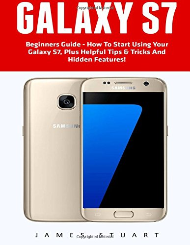 9781537104072: Galaxy S7: Beginners Guide - How To Start Using Your Galaxy S7, Plus Helpful Tips & Tricks And Hidden Features! (S7 Edge, Android, Smartphone)