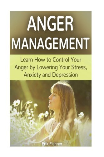 9781537104713: Anger Management: Learn How to Control Your Anger by Lowering Your Stress, Anxiety and Depression (anger management, anger management for dummies, anger management training)