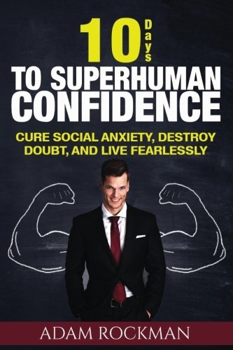 9781537108636: 10 Days To Superhuman Confidence: Cure Social Anxiety, Destroy Doubt, and Live Fearlessly: Volume 1 (SUPERHUMAN IMPROVEMENT)