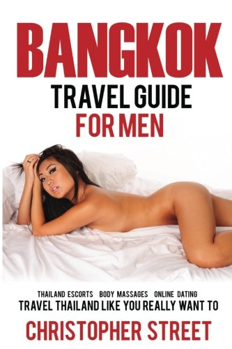 9781537120621: Bangkok: Bangkok Travel Guide for Men, Travel Thailand Like You Really Want To, Thailand Escorts, Body Massages, Online Dating (Bangkok Travel Guide, Thailand Travel Guide)
