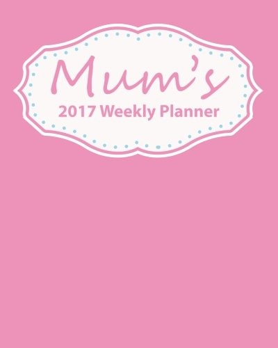 9781537125626: Mum's 2017 Weekly Planner: Plan Your Year! (8