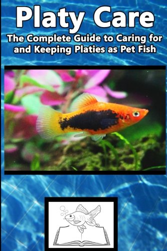 9781537131382: Platy Care: The Complete Guide to Caring for and Keeping Platies as Pet Fish (Best Fish Care Practices)
